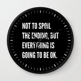 NOT TO SPOIL THE ENDING, BUT EVERYTHING IS GOING TO BE OK (Black & White) Wall Clock