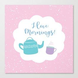 I Love Mornings! Canvas Print