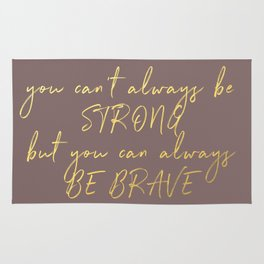 You can't always be strong, but you can always be brave Rug