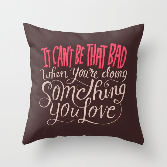 It Can't Be That Bad When You're Doing Something You Love Throw Pillow