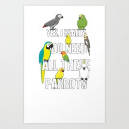 Need All These Parrots Art Print