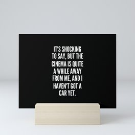 It s shocking to say but the cinema is quite a while away from me and I haven t got a car yet Mini Art Print