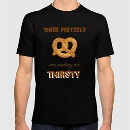 These Pretzels Are Making Me Thirsty! T-shirt