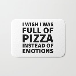 I Wish I Was Full of Pizza Instead of Emotions Bath Mat