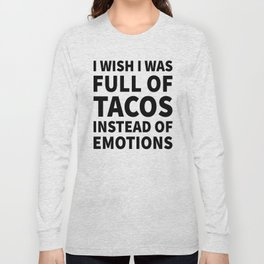 I Wish I Was Full of Tacos Instead of Emotions Long Sleeve T-shirt