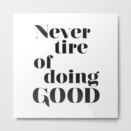 Never tire of doing Good. Typographical print. Metal Print