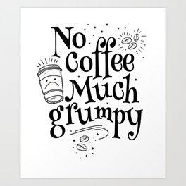 Funny Coffee Sayings - No Coffee Much Grumpy Art Print