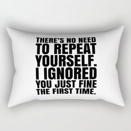 There's No Need To Repeat Yourself. I Ignored You Just Fine the First Time. Rectangular Pillow