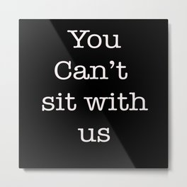 you can't sit with us Metal Print