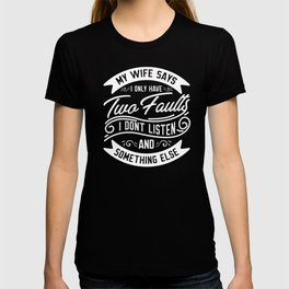 My Wife Says I Only Have Two Faults...Funny Statement T-shirt