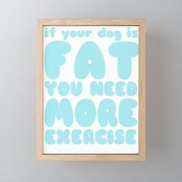 If Your Dog is Fat You Need More Exercise Framed Mini Art Print
