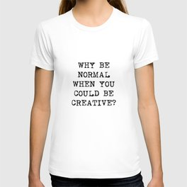 Why be normal when you could be creative? T-shirt