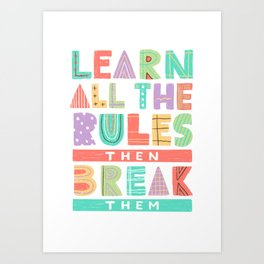 Learn all the rules then break them Art Print