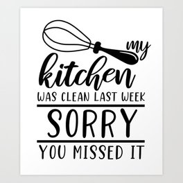 My Kitchen Was Clean Last Week Sorry Funny Auto Derision Quote Art Print