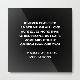 Stoic Wisdom Quotes - Marcus Aurelius Meditations - We all love ourselves more than other people but Metal Print
