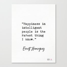 """""""Happiness in intelligent people is the rarest thing I know.""""― Ernest Hemingway Canvas Print"""