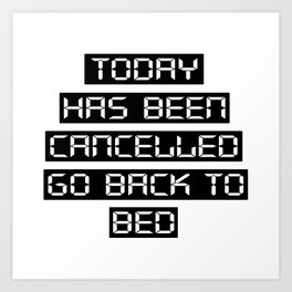 Today has been cancelled, go back to bed Art Print