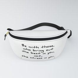 Be with those who bring out the best in you Fanny Pack
