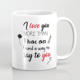 I love you more than I have ever found a way to say to you Coffee Mug