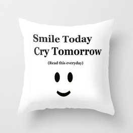 Smile Today Cry Tomorrow (Read this everyday) Throw Pillow