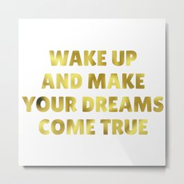 Wake Up and Make Your Dreams Come True in Dark Gold Metal Print