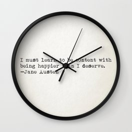 """I must learn to be content with being happier than I deserve."" -Jane Austen Wall Clock"