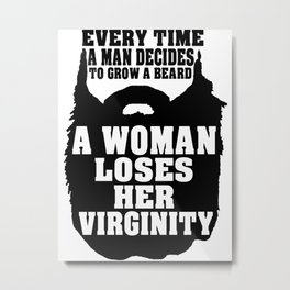 Every time a man decides to grow a beard... Metal Print