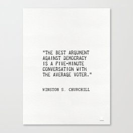 """""""The best argument against democracy is a five-minute conversation with the average voter."""" Canvas Print"""