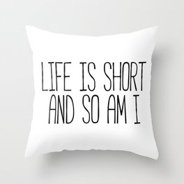 Life Is Short And So Am I  Throw Pillow