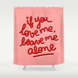 if you love me, leave me alone II Shower Curtain