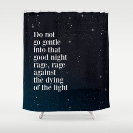 Do not  go gentle  into that  good night rage, rage against the dying of the light Shower Curtain