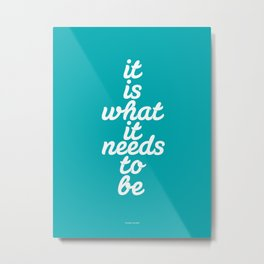 It is What it Needs to Be  Metal Print