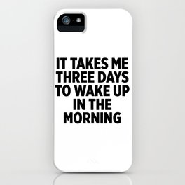 It Takes Me Three Days To Wake Up iPhone Case