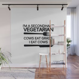 I'm a secondhand vegetarian. Cows eat grass, I eat cows. Wall Mural