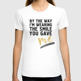 BY THE WAY I'M WEARING THE SMILE YOU GAVE ME - cute relationship quote T-shirt