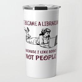 Librarian Because I Like Books Not People Travel Mug