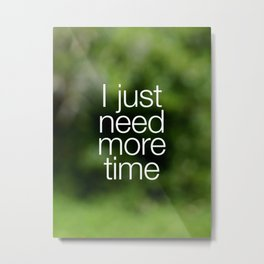I just need more time Metal Print