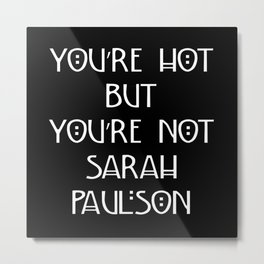 You're Hot But You're Not Sarah Paulson Black American Horror Story Metal Print