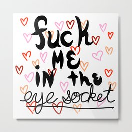Fuck Me In the Eye Socket | Veronica Nagorny Metal Print