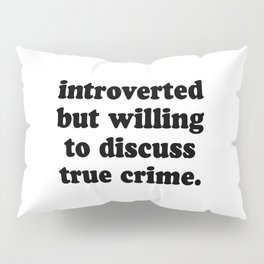 Introverted But Willing To Discuss True Crime Pillow Sham