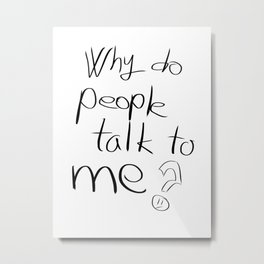 Why do People Talk to Me!? Metal Print