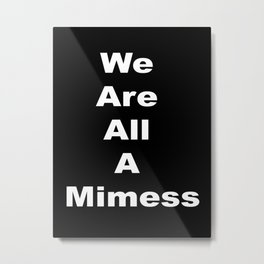 We Are All A Mimess Metal Print