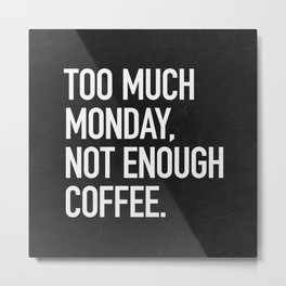 Too much monday, not enough coffee. Metal Print