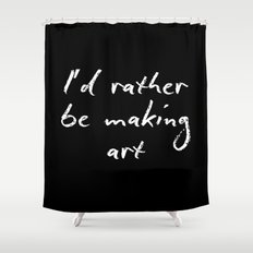 I'd rather be making art Shower Curtain