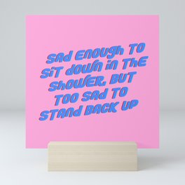 Sad Enough To Sit Down in the Shower, but Too Sad to Stand Back Up Mini Art Print