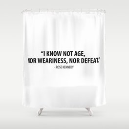 I know not age, nor weariness nor defeat. - Rose Fitzgerald Kennedy Shower Curtain