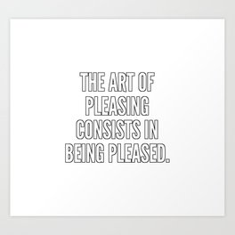 The art of pleasing consists in being pleased Art Print