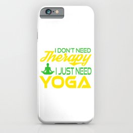 I Don't Need Therapy I just Need a Yoga. Get up, get better, get here! Get Yoga! Be calm! Relax iPhone Case