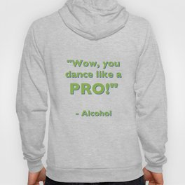 """Wow, you dance like a PRO!"" - Alcohol Hoody"