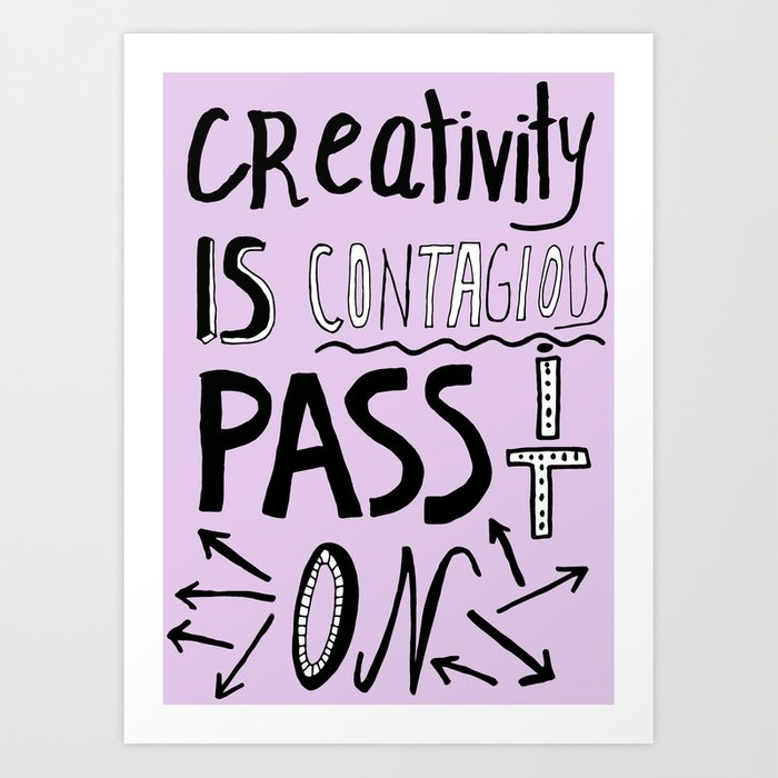 Creativity is Contagious pass it on Art Print